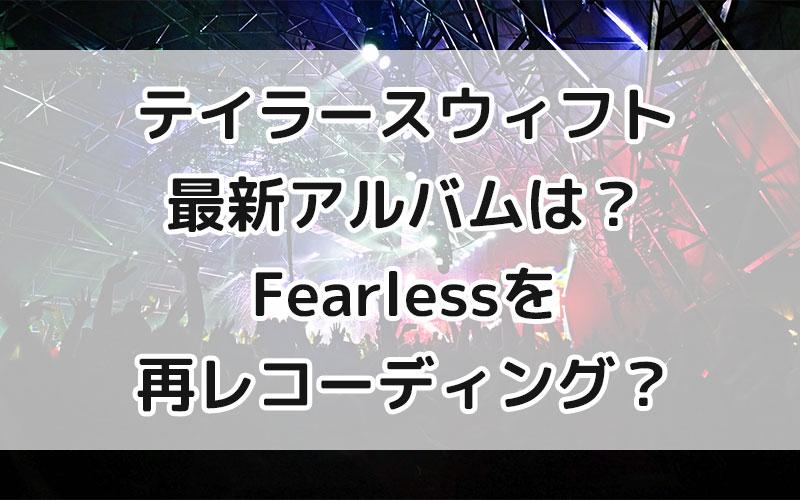 テイラースウィフト最新アルバムは?Fearlessを再レコーディング?