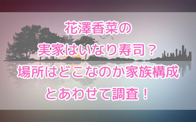 花澤香菜の実家はいなり寿司?場所はどこなのか家族構成とあわせて調査!