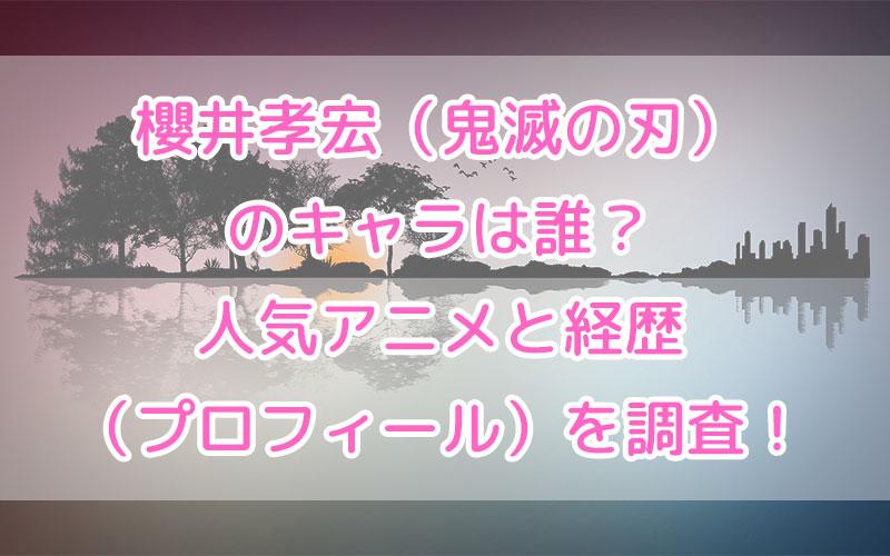 櫻井孝宏(鬼滅の刃)のキャラは誰?人気アニメと経歴(プロフィール)を調査!